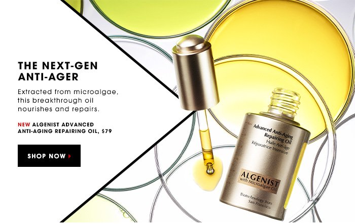 THE NEXT-GEN ANTI-AGER. Extracted from microalgae, this breakthrough oil nourishes and repairs. New Algenist Advanced Anti-Aging Repairing Oil, $79. SHOP NOW