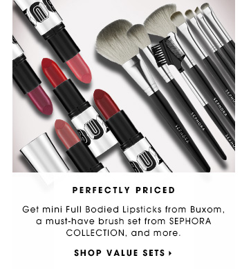 PERFECTLY PRICED. Get mini Full Bodied Lipsticks from Buxom, a must-have brush set from SEPHORA COLLECTION, and more. SHOP VALUE SETS