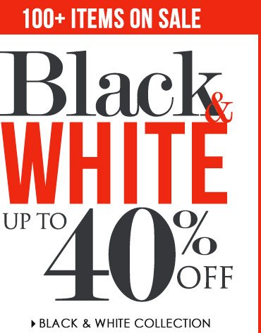 100+ ITEMS ON SALE up to 40% OFF! Shop Black and White Collection SALE