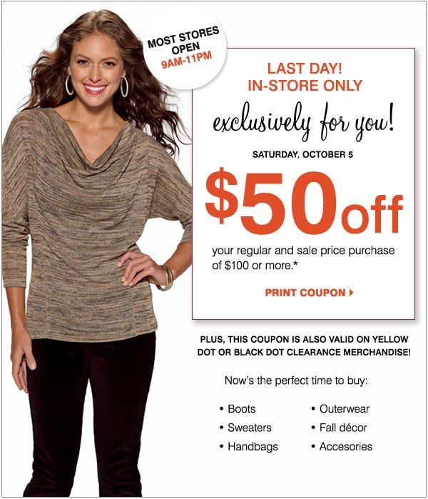 In-Store Only! Now through Saturday, October 5 Exclusively for you! $50 off your in-store regular and sale                   price purchase of $100 or more*  Now's the perfect time to buy: Boots Outerwear Handbags & accessories Sweaters                    Fall décor  Plus, this coupon is also valid on Yellow Dot or Black Dot Clearance merchandise!  Print coupon                    Special store hours 9AM-11PM