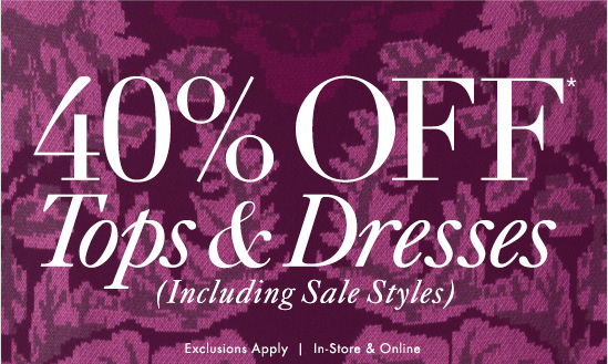 40% Off* Tops & Dresses (Including Sale Styles)  Exclusions Apply In–Store & Online