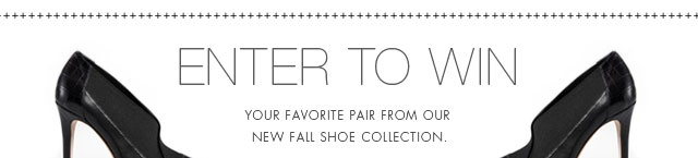 ENTER TO WIN YOUR FAVORITE PAIR FROM OUR NEW FALL SHOE COLLECTION