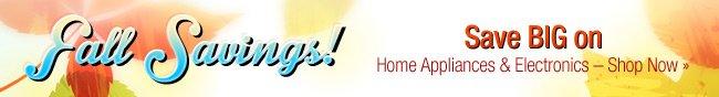 Fall Savings! Save BIG on Home Appliances & Electronics - SHOP NOW.