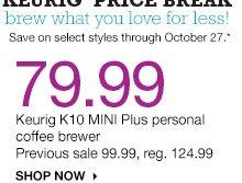79.99 Keurig K10 MINI Plus personal coffee brewer. Previous sale 99.99, reg. 124.99