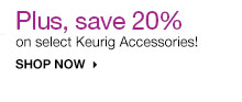 Plus, save 20% on Keurig Accessories. Select styles. SHOP NOW