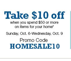 Take $10 off when you spend $50 or more on items for your home. Sunday, Oct. 6-Wednesday, Oct. 9 Promo Code HOMESALE10