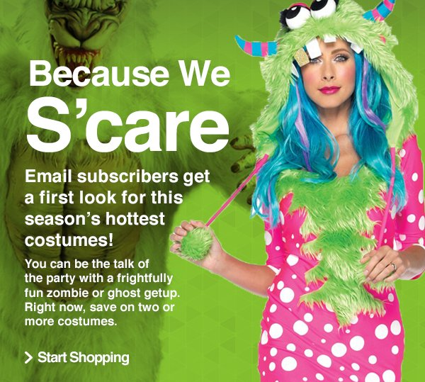 Because We S'care. You can be the talk of the party with a frightfully fun zombie or ghost getup. Right now, save on two or more costumes.