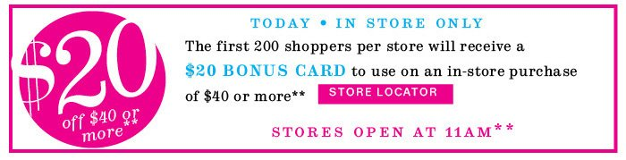 $20 off $40 or more** Today In Store Only. Store Locator.