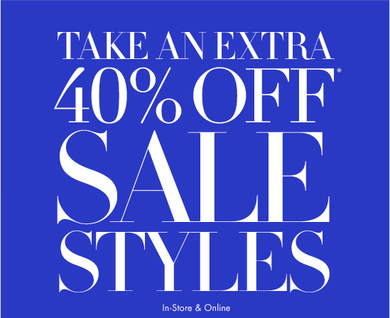 TAKE AN EXTRA 40% OFF* SALE STYLES  In–Store & Online