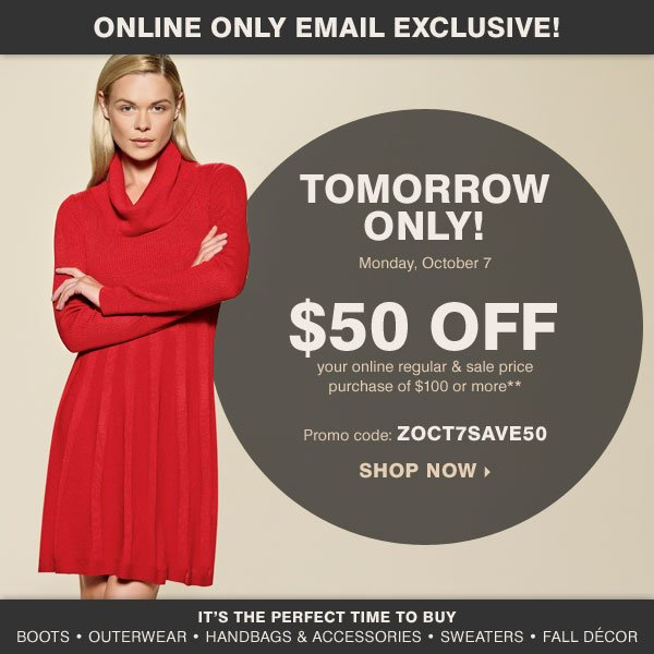 Online Only Email Exclusive! Tomorrow Only! $50 off your online regular and sale price purchase of $100 or more** Shop now.