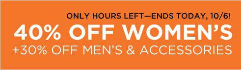 ONLY HOURS LEFT - ENDS TODAY, 10/6! 40% OFF WOMEN'S + 30% OFF MEN'S & ACCESSORIES