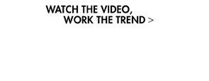WATCH THE VIDEO - WORK THE TREND