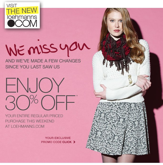 The new loehmanns.com We miss you And we've made a few changes since you last saw us Enjoy 30% off* Your entire purchase this weekend at loehmanns.com  Your exclusive promo code click  Online, Insider Club Members must be signed in and Loehmann's price reflects Insider Club Diamond or Gold Member savings.