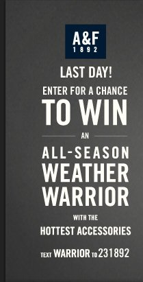 A&F 1892 LAST DAY! ENTER FOR A CHANCE TO WIN AN  ALL–SEASON WHEATER WARRIOR WITH THE HOTTEST ACCESSORIES TEXT  WARRIOR TO 231892