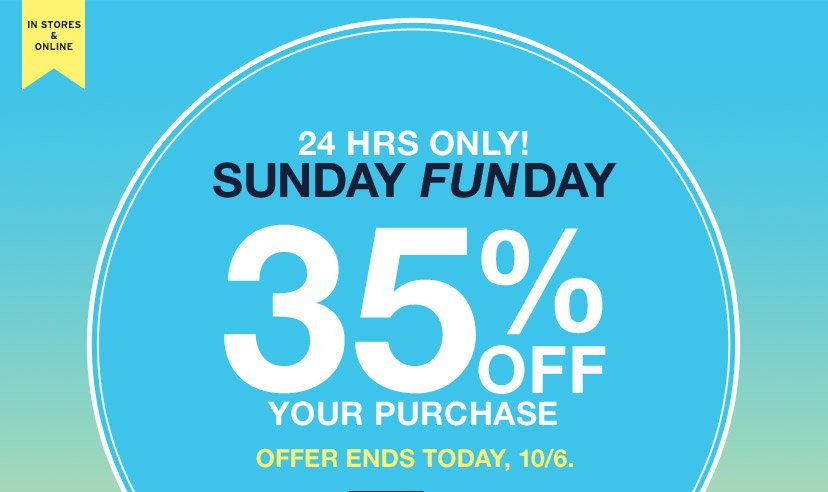 IN STORES & ONLINE | 24 HRS ONLY! | SUNDAY FUNDAY | 35% OFF YOUR PURCHASE | OFFER ENDS TODAY, 10/6.