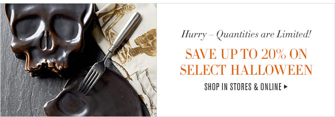Hurry – Quantities are Limited! - SAVE UP TO 20% ON SELECT HALLOWEEN - SHOP IN STORES & ONLINE