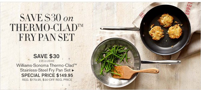 SAVE $30 ON THERMO-CLAD(TM) FRY PAN SET - SAVE $30 EXCLUSIVE - Williams-Sonoma Thermo-Clad™ Stainless-Steel Fry Pan Set - SPECIAL PRICE $149.95 (REG. $179.95, $30 OFF REG. PRICE)