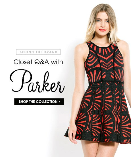BEHIND THE BRAND. Closet Q&A with Parker. SHOP THE COLLECTION
