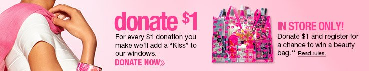 For every $1 Donation we will add a kiss to our windows. In Store only - donate $1 for a chance to win a beauty bag. read rules.