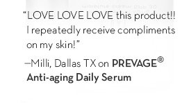 """""""LOVE LOVE LOVE this product!!! I repeatedly receive compliments on my skin!"""" - Mili, Dallas TX on PREVAGE® Anti-aging Daily Serum."""