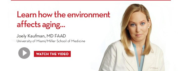 Learn how the environment affects aging… Joely Kaufman, MD FAAD. University of Miami/Miller School of Medicine. WATCH THE VIDEO.