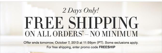 2 Days Only - FREE SHIPPING ON ALL ORDERS* - NO MINIMUM - Offer ends tomorrow, October 7, 2013 at 11:59pm (PT). Some exclusions apply. - For free shipping, enter promo code FREESHIP