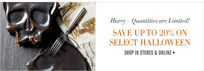 Hurry - Quantities are Limited! - SAVE UP TO 20% ON SELECT HALLOWEEN - SHOP IN STORES & ONLINE
