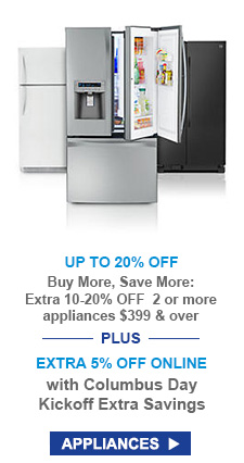 UP TO 20% OFF | Buy More, Save More: Extra 10-20% OFF 2 or more appliances $399 & over --PLUS-- EXTRA 5% OFF ONLINE with Columbus Day Kickoff Extra Savings | APPLIANCES