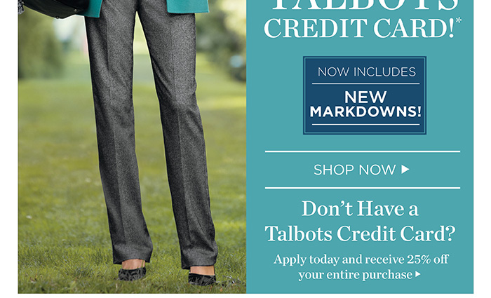 Ends today! 25% off everything when you use your Talbots Credit Card. Now includes new markdowns! Don't have a Talbots Credit Card? Apply today and receive 25% off your entire purchase.