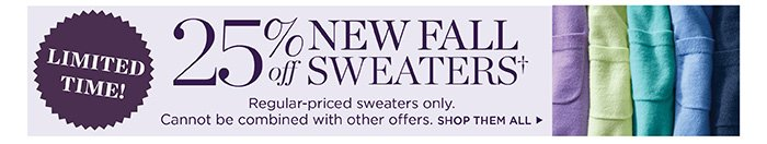 Limited time! 25% off new fall sweaters. Regular-priced sweaters only. Cannot be combined with other offers.