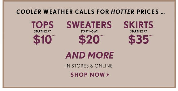 COOLER WEATHER CALLS FOR HOTTER PRICES… TOPS STARTING AT $10***  SWEATERS STARTINGAT $20***  SKIRTS STARTING AT $35***  AND MORE IN STORES & ONLINE SHOP NOW