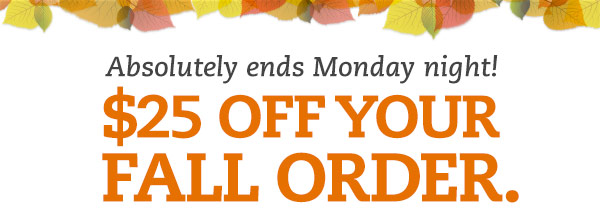 Absolutely ends Monday night! $25 off your fall order.