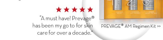 """""""A must have! Prevage® has been my go to for skin care for over a decade."""" PREVAGE® AM Regimen Kit."""