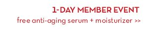 1-DAY MEMBER EVENT. Free anti-aging serum + moisturizer.