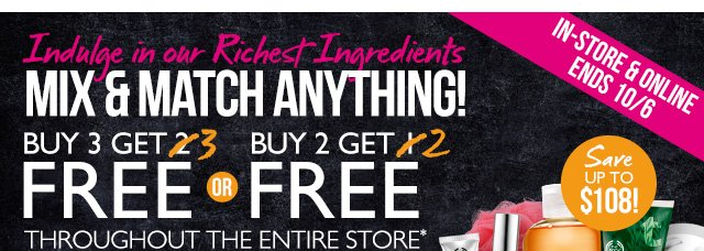 Indulge in our Richest Ingredients MIX & MATCH ANYTHING! Buy 3 Get 3 FREE Or Buy 2 Get 2 FREE FREE THROUGHOUT THE ENTIRE STORE*