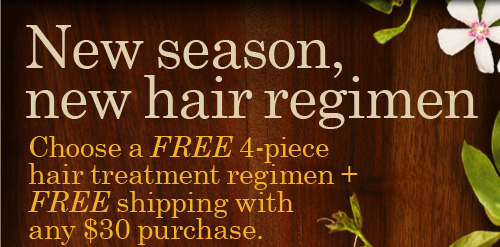 New  season new hair regimen Choose a FREE 4 piece hair treatment regimen  plus FREE shipping with any 30 dollars purchase