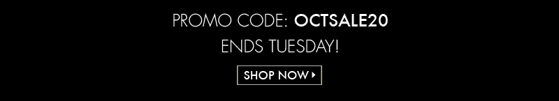 PROMO CODE: OCTSALE 20 ENDS TUESDAY! SHOP NOW >>