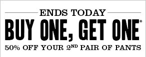 Ends today Buy one, get one* 50% off your 2.nd pair of pants