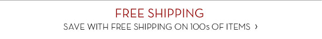 FREE SHIPPING - SAVE WITH FREE SHIPPING ON 100s OF ITEMS
