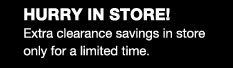 HURRY IN STORE! Extra clearance savings in store only for a limited time.