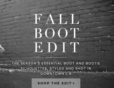 Fall Boot Edit The season's essential boot and bootie silhouettes, styled and shot in Downtown L.A. - - Shop the Edit