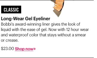 Classic  Long–Wear Gel Eyeliner, $23.00 Bobbi's award–winning liner gives the look of liquid with the ease of gel.  Now with 12 hour wear and waterproof color that stays without a smear or crease.   Shop Now »