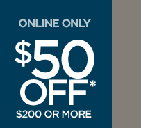 ONLINE ONLY! $50 OFF* $200 OR MORE