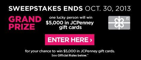 SWEEPSTAKES ENDS OCT. 30, 2013 GRAND  PRIZE one lucky person will win $5,000 in JCPenney gift cards ENTER  HERE › for your chance to win $5,000 in JCPenney gift cards.  See Offical Rules below**