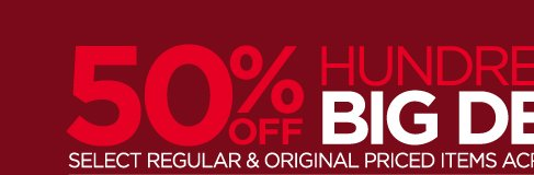 50% OFF HUNDREDS OF BIG DEALS SELECT  REGULAR & ORIGINAL PRICED ITEMS ACROSS THE STORES IN STORE ONLY  SUNDAY-THURSDAY, OCT 6-10 FIND A STORE ›