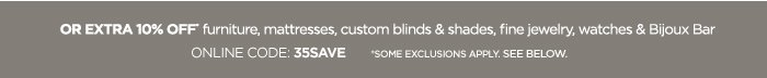 OR EXTRA 10% OFF* furniture, mattresses,  custom blinds & shades, fine jewelry, watches & Bijoux Bar ONLINE  CODE: 35SAVE *SOME EXCLUSIONS APPLY. SEE BELOW