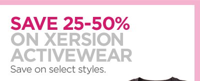 SAVE 25%-50% ON XERSION ACTIVEWEAR Save  on select styles.