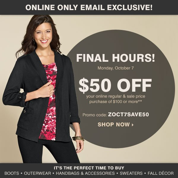 Online Only Email Exclusive! Final Hours! $50 off your online regular and sale price purchase of $100 or more** Shop now.