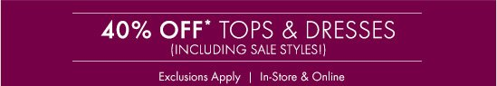 40% OFF* TOPS & DRESSES (INCLUDING SALE STYLES!)  Exclusions Apply In-Store & Online