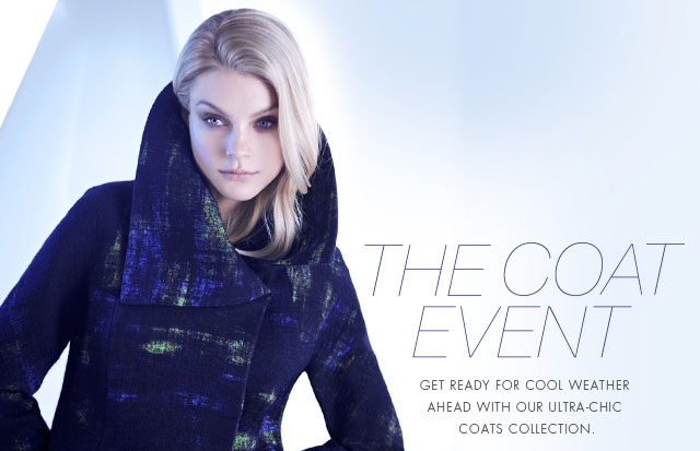 THE COAT EVENT: GET READY FOR COOL WEATHER AHEAD WITH OUR ULTRA-CHIC COATS COLLECTION.